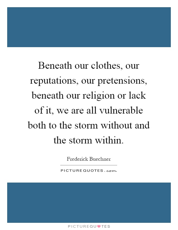 Beneath our clothes, our reputations, our pretensions, beneath our religion or lack of it, we are all vulnerable both to the storm without and the storm within Picture Quote #1