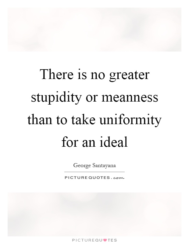 There is no greater stupidity or meanness than to take uniformity for an ideal Picture Quote #1