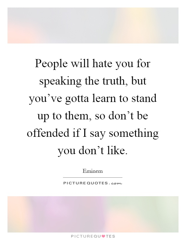 People will hate you for speaking the truth, but you\'ve ...