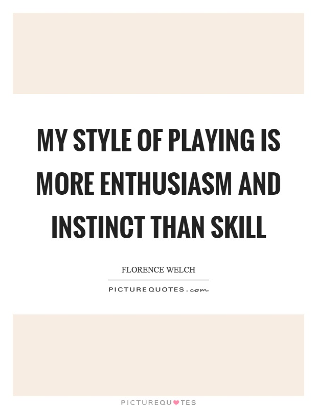 My style of playing is more enthusiasm and instinct than skill Picture Quote #1