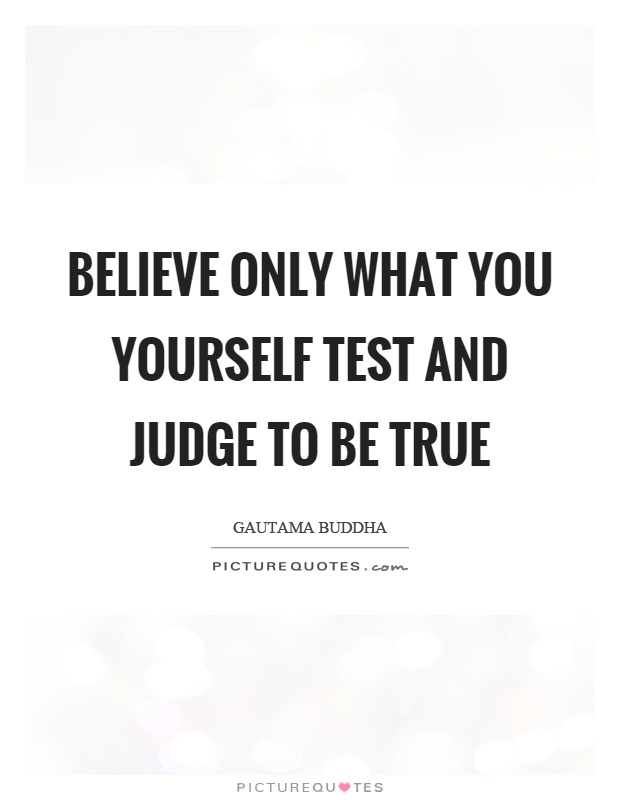 Believe only what you yourself test and judge to be true Picture Quote #1