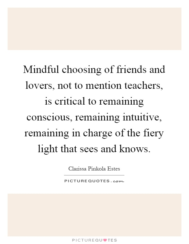 Mindful choosing of friends and lovers, not to mention teachers, is critical to remaining conscious, remaining intuitive, remaining in charge of the fiery light that sees and knows Picture Quote #1