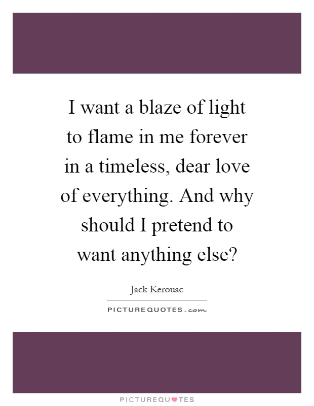 I want a blaze of light to flame in me forever in a timeless, dear love of everything. And why should I pretend to want anything else? Picture Quote #1