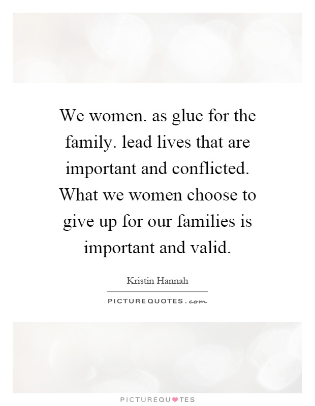 We women. as glue for the family. lead lives that are important and conflicted. What we women choose to give up for our families is important and valid Picture Quote #1