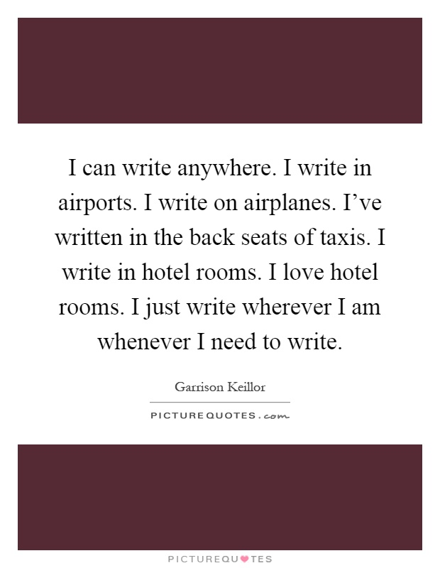 I can write anywhere. I write in airports. I write on airplanes. I've written in the back seats of taxis. I write in hotel rooms. I love hotel rooms. I just write wherever I am whenever I need to write Picture Quote #1