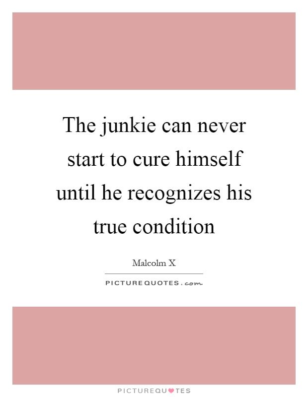 The junkie can never start to cure himself until he recognizes his true condition Picture Quote #1