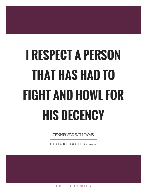 I respect a person that has had to fight and howl for his decency Picture Quote #1