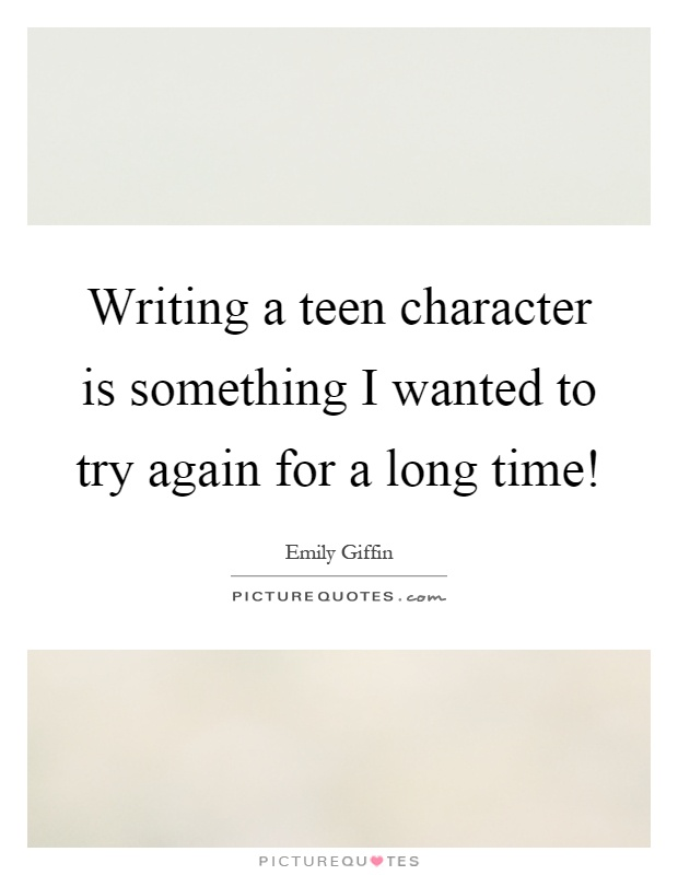 Writing a teen character is something I wanted to try again for a long time! Picture Quote #1