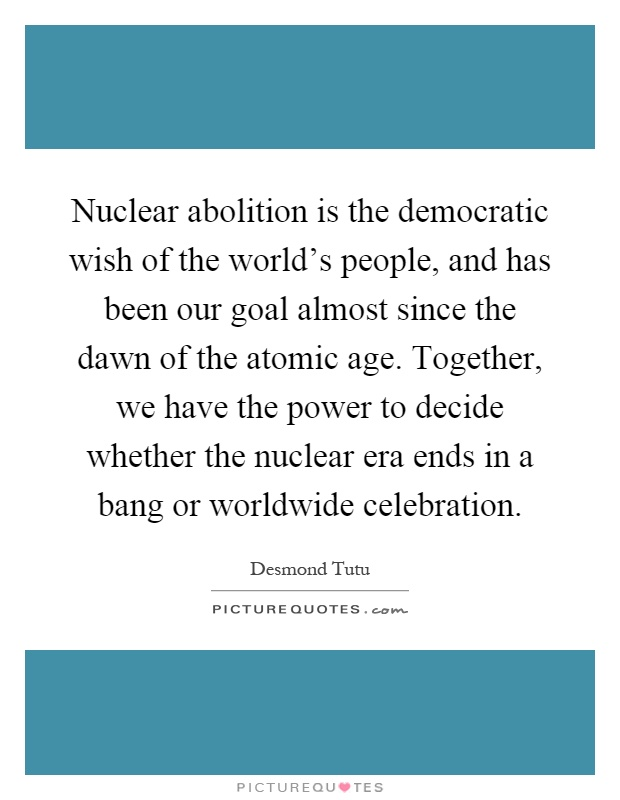 Nuclear abolition is the democratic wish of the world's people, and has been our goal almost since the dawn of the atomic age. Together, we have the power to decide whether the nuclear era ends in a bang or worldwide celebration Picture Quote #1