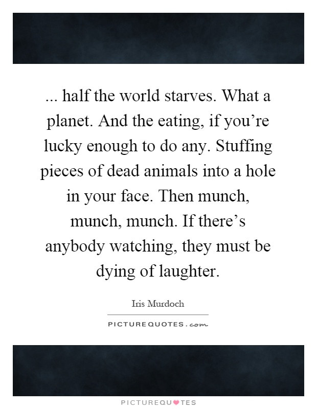 ... half the world starves. What a planet. And the eating, if you're lucky enough to do any. Stuffing pieces of dead animals into a hole in your face. Then munch, munch, munch. If there's anybody watching, they must be dying of laughter Picture Quote #1
