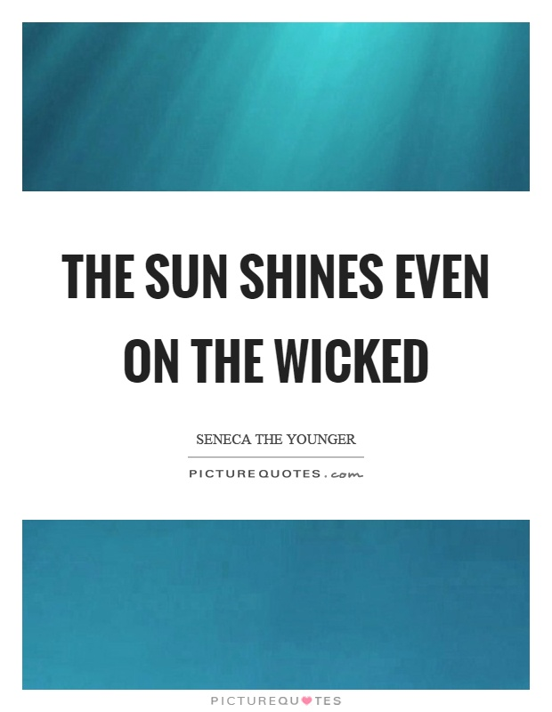 The sun shines even on the wicked Picture Quote #1