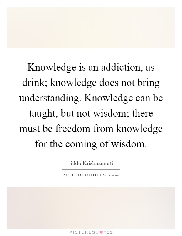 Knowledge is an addiction, as drink; knowledge does not bring understanding. Knowledge can be taught, but not wisdom; there must be freedom from knowledge for the coming of wisdom Picture Quote #1