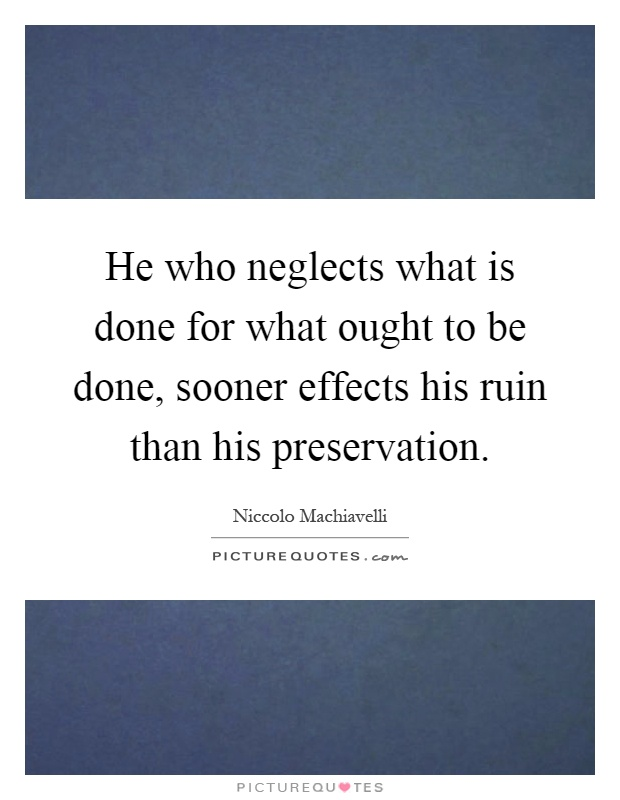 He who neglects what is done for what ought to be done, sooner effects his ruin than his preservation Picture Quote #1