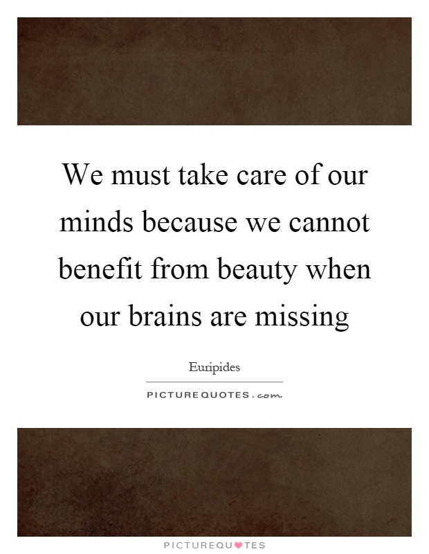 We must take care of our minds because we cannot benefit from beauty when our brains are missing Picture Quote #1