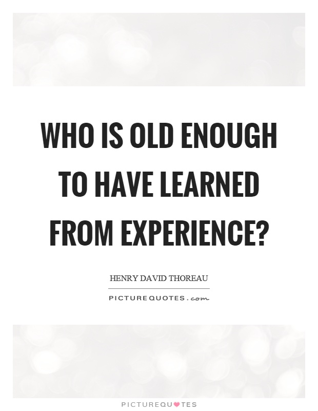 Who is old enough to have learned from experience? Picture Quote #1