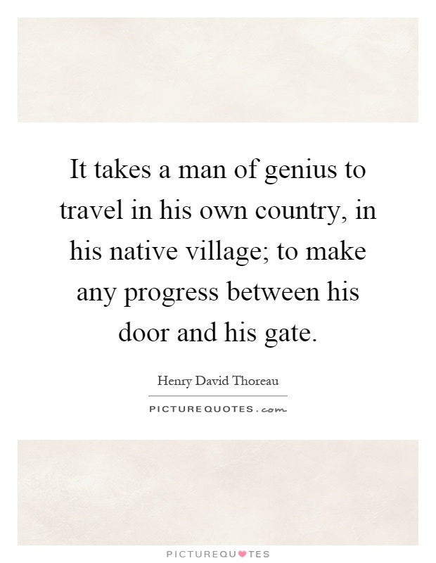 It takes a man of genius to travel in his own country, in his native village; to make any progress between his door and his gate Picture Quote #1