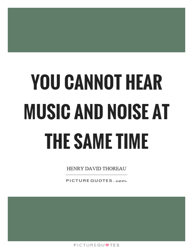 You cannot hear music and noise at the same time Picture Quote #1