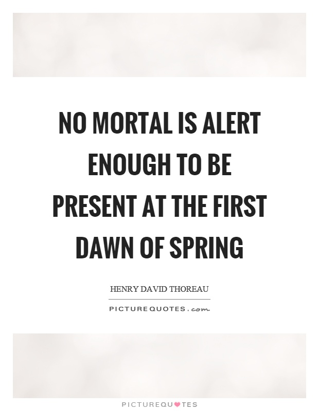 No mortal is alert enough to be present at the first dawn of spring Picture Quote #1