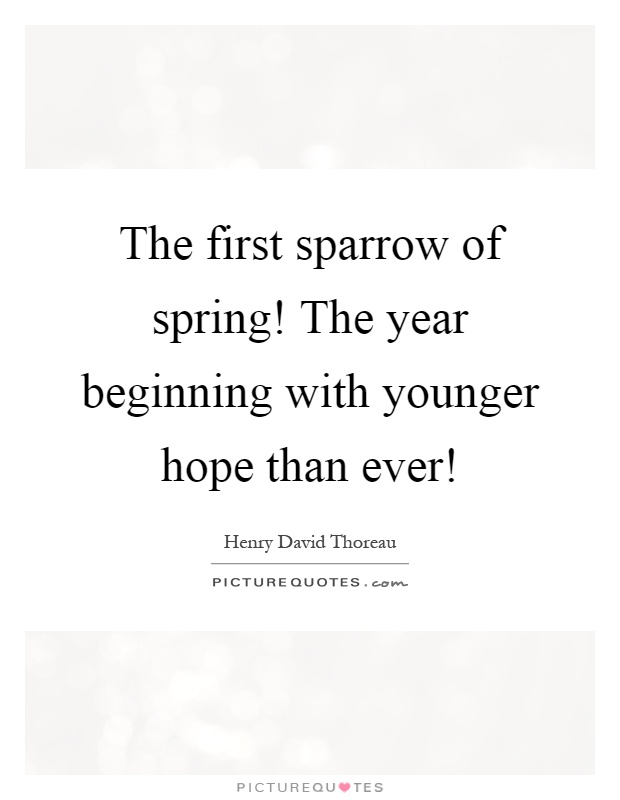 The first sparrow of spring! The year beginning with younger hope than ever! Picture Quote #1