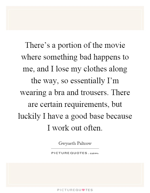 There's a portion of the movie where something bad happens to me, and I lose my clothes along the way, so essentially I'm wearing a bra and trousers. There are certain requirements, but luckily I have a good base because I work out often Picture Quote #1