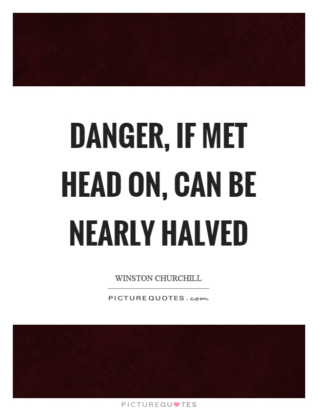 Danger, if met head on, can be nearly halved Picture Quote #1
