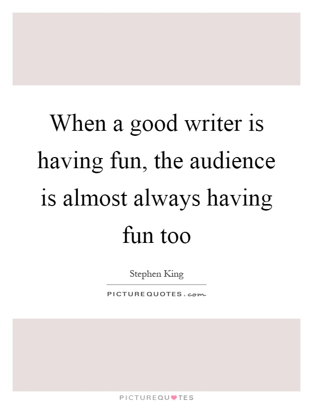 When a good writer is having fun, the audience is almost always having fun too Picture Quote #1
