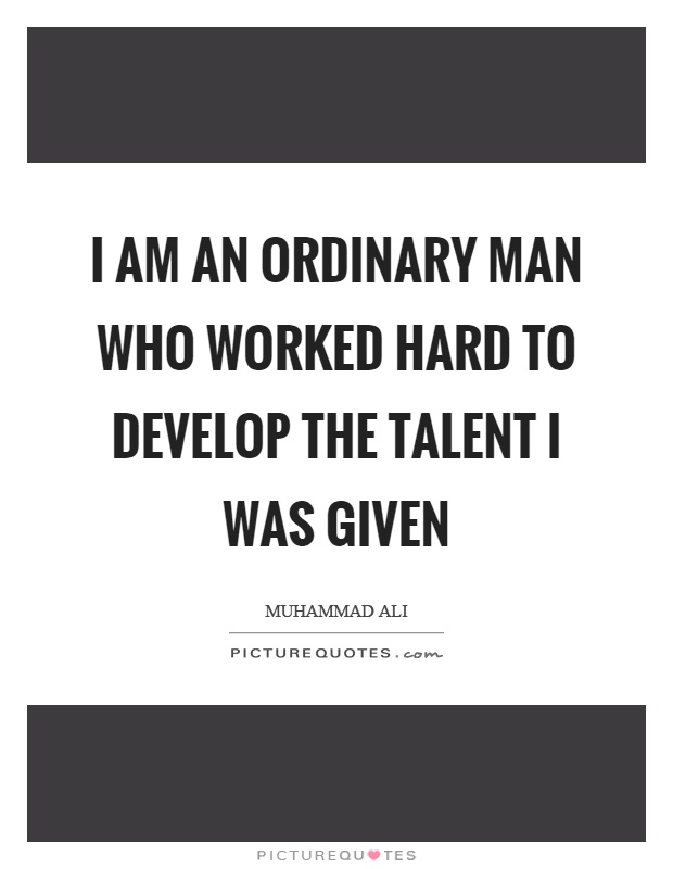 I am an ordinary man who worked hard to develop the talent I was given Picture Quote #1