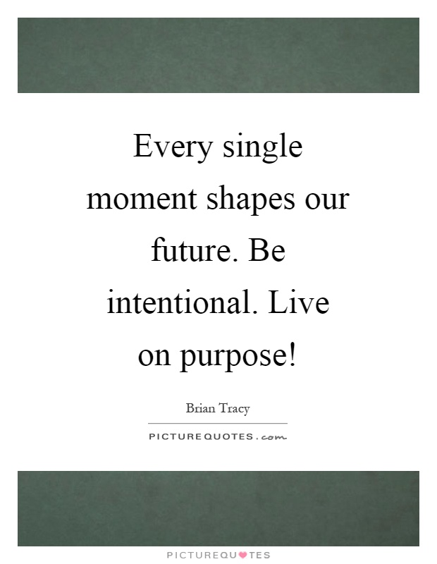Every single moment shapes our future. Be intentional. Live on purpose! Picture Quote #1