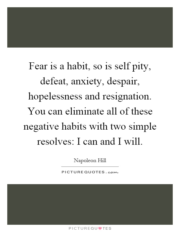 Fear is a habit, so is self pity, defeat, anxiety, despair, hopelessness and resignation. You can eliminate all of these negative habits with two simple resolves: I can and I will Picture Quote #1