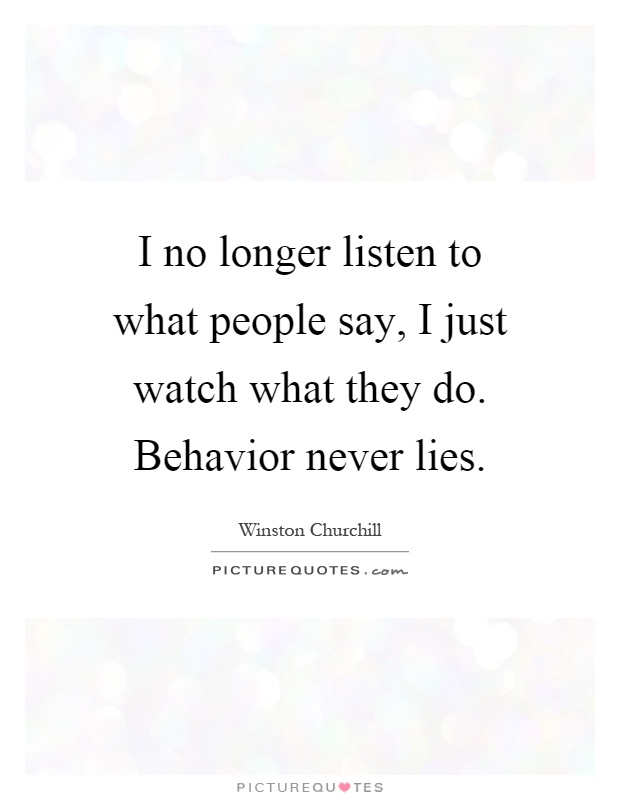 I no longer listen to what people say, I just watch what they do. Behavior never lies Picture Quote #1