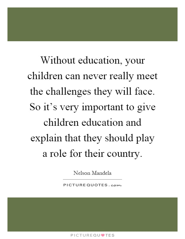 Without education, your children can never really meet the challenges they will face. So it's very important to give children education and explain that they should play a role for their country Picture Quote #1