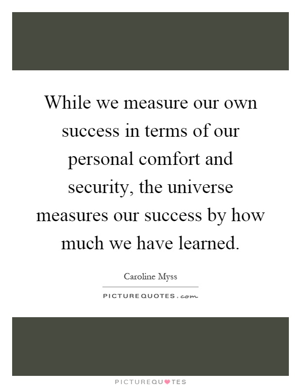 While we measure our own success in terms of our personal comfort and security, the universe measures our success by how much we have learned Picture Quote #1