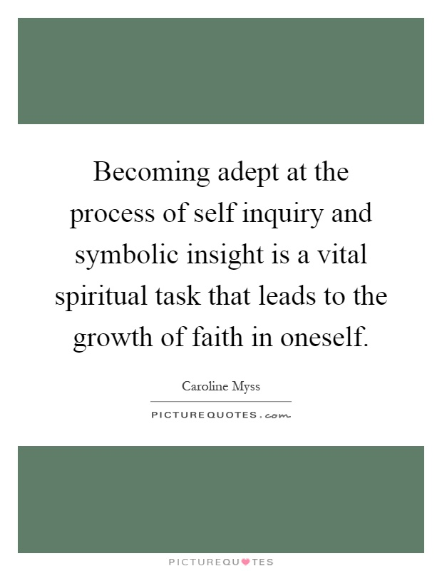 Becoming adept at the process of self inquiry and symbolic insight is a vital spiritual task that leads to the growth of faith in oneself Picture Quote #1