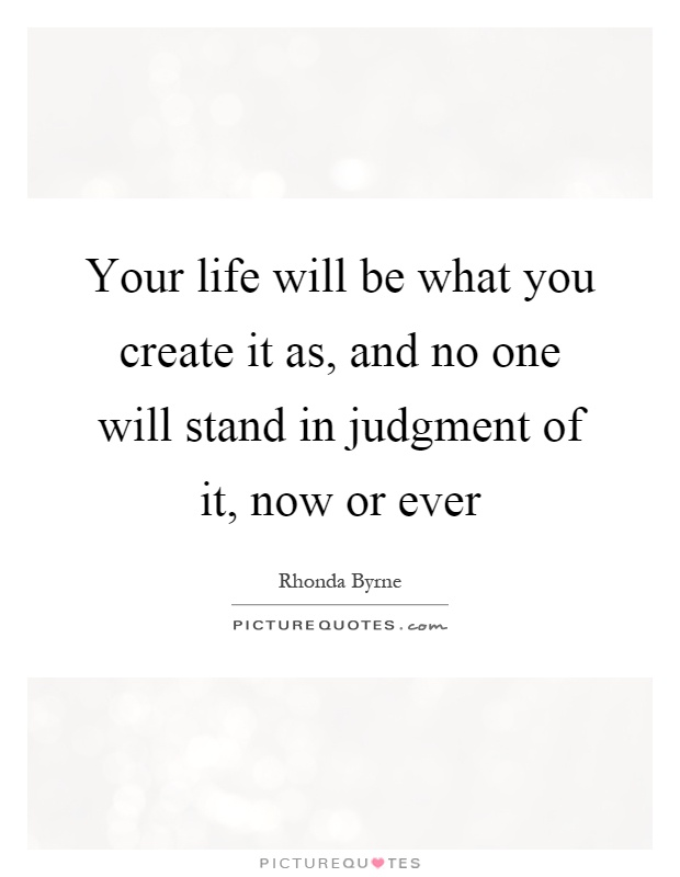 Your life will be what you create it as, and no one will stand in judgment of it, now or ever Picture Quote #1