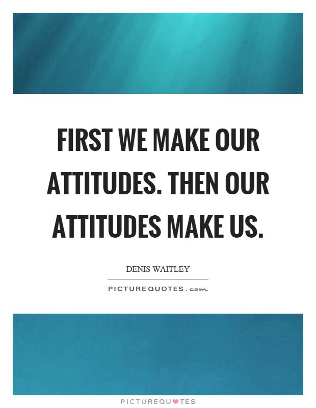 First we make our attitudes. Then our attitudes make us Picture Quote #1