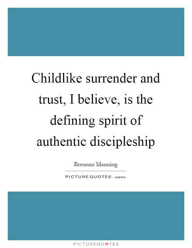 Childlike surrender and trust, I believe, is the defining spirit of authentic discipleship Picture Quote #1