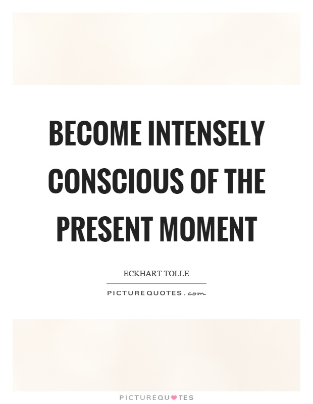Become intensely conscious of the present moment Picture Quote #1
