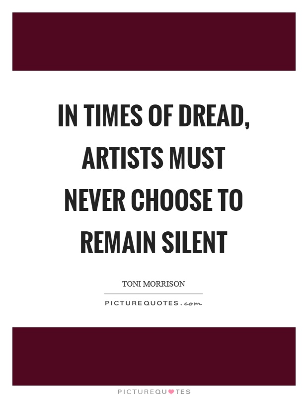 In times of dread, artists must never choose to remain silent Picture Quote #1