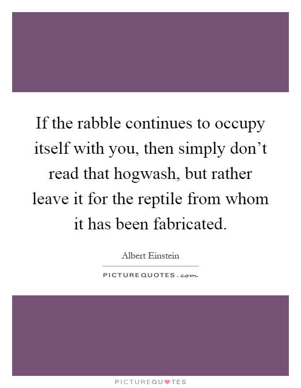 If the rabble continues to occupy itself with you, then simply don't read that hogwash, but rather leave it for the reptile from whom it has been fabricated Picture Quote #1