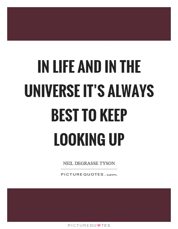 In life and in the universe it's always best to keep looking up Picture Quote #1