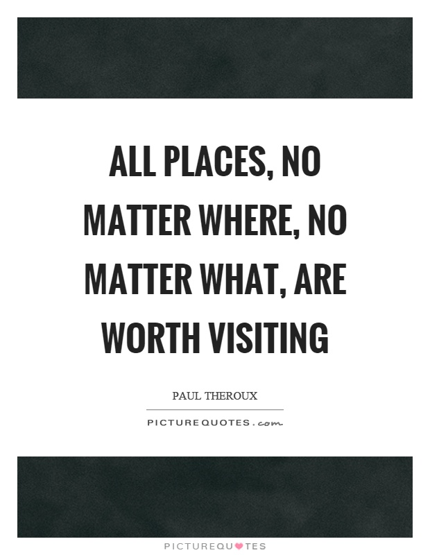 All places, no matter where, no matter what, are worth visiting Picture Quote #1