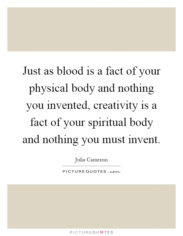 Just as blood is a fact of your physical body and nothing you invented, creativity is a fact of your spiritual body and nothing you must invent Picture Quote #1