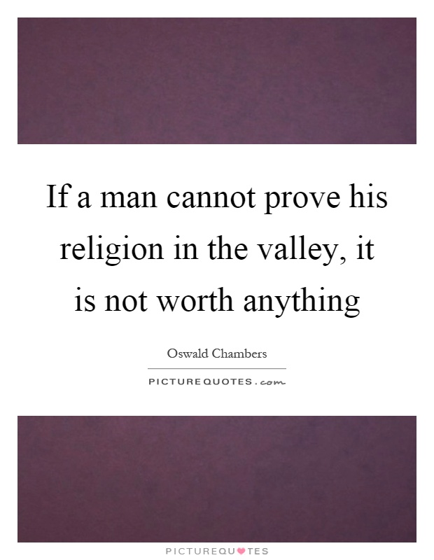 If a man cannot prove his religion in the valley, it is not worth anything Picture Quote #1