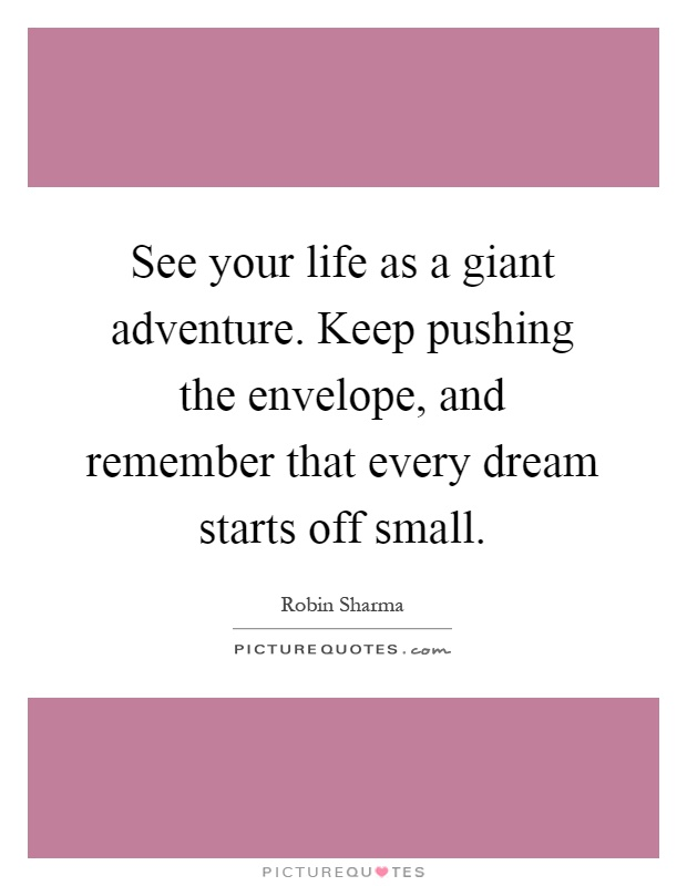 See your life as a giant adventure. Keep pushing the envelope, and remember that every dream starts off small Picture Quote #1
