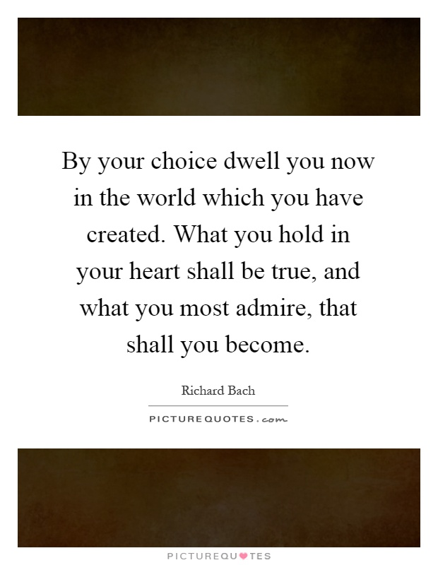 By your choice dwell you now in the world which you have created. What you hold in your heart shall be true, and what you most admire, that shall you become Picture Quote #1