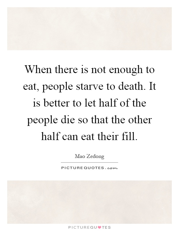 When there is not enough to eat, people starve to death. It is better to let half of the people die so that the other half can eat their fill Picture Quote #1