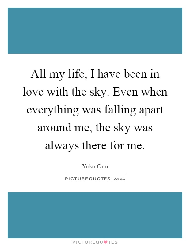 All my life, I have been in love with the sky. Even when everything was falling apart around me, the sky was always there for me Picture Quote #1