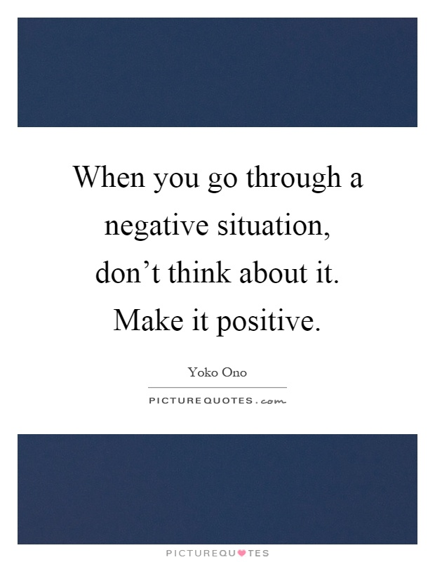 When you go through a negative situation, don't think about it. Make it positive Picture Quote #1