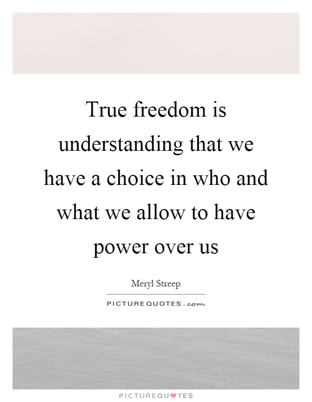 True freedom is understanding that we have a choice in who and what we allow to have power over us Picture Quote #1
