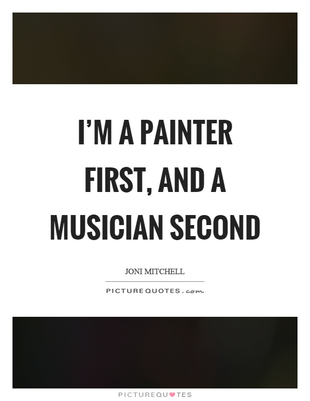 I'm a painter first, and a musician second Picture Quote #1